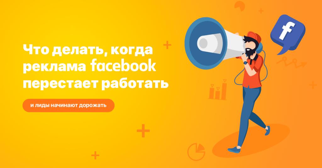 Что делать, когда реклама фейсбук перестает работать и лиды начинают дорожать